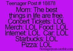 "Teenager Post #18878 - Mom: ""The best things in life are free."" Concert Tickets: ""LOL!"" Merch: ""LOL!"" Food: ""LOL!"" Internet: ""LOL!"" Car: ""LOL!"" Coffee: ""LOL!"" Pizza: ""LOL!"" ~ Haha! So true though!"