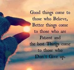 ....don't give up !!! because :  Good Things come to those who BELIEVE Better Things come to those who PATIENT THE BEST THINGS come to those who Don't Give Up  !!!