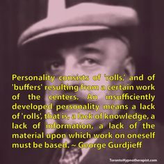 Personality consists of 'rolls,' and of 'buffers' resulting from a certain work of the centers. An insufficiently developed personality means a lack of 'rolls', that is, a lack of knowledge, a lack of information, a lack of the material upon which work on oneself must be based. ~ George Gurdjieff Quotes