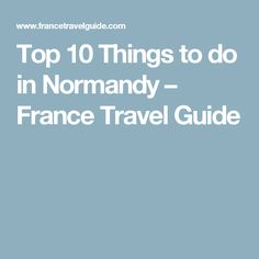 Top 10 Things to do in Normandy – France Travel Guide