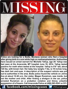 ENDANGERED NEWBORN! 6/18/2014: Authorities have issued an arrest warrant for Michelle Yallup, age 29, of Butte, Montana, on a charge of endangering the welfare of a child. Yallup was last seen at the Anaconda, MT hospital at just about midnight Wednesday. Hospital staff alerted police after Yallup, who gave her sister's name, gave birth to a son while high on methamphetamine and then left the hospital with her baby against medical orders.