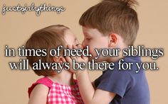 I really wish I had siblings...I have a few people who are like siblings to me so that's good! :D
