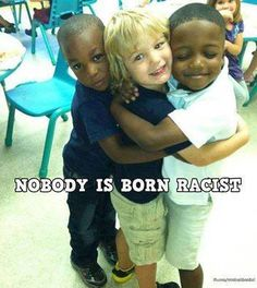 thoughts to inspire your day!                                  : nobody is born racist....