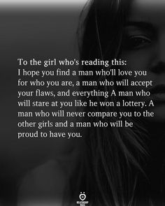 To the girl who's reading this: I hope you find a man who'll love you for who you are, a man who will accept your flaws, and everything A man who will stare at you like he won a lottery. A man who will never compare you to the other girls and a man who will be proud to have you Flaws Quotes, Wisdom Quotes, True Quotes, People Quotes, Lyric Quotes, Movie Quotes, Quotes Quotes, Inspiring Quotes About Life, Inspirational Quotes