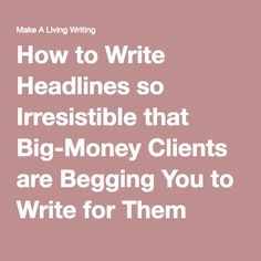 How to Write Headlines so Irresistible that Big-Money Clients are Begging You to Write for Them