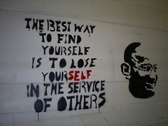The best way to find yourself is to lose yourself in the service of others.  Gandhi.