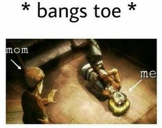 This is too relatable for me , I bang my toe literally every day , I shit you not :/