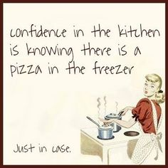 Funny Quotes to Live By | Confidence in the kitchen is knowing there is a pizza in the freezer