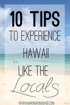 "10 Tips to Vacation in Hawaii like the Locals... We'll be ""locals"" soon but this is helpful for our first few weeks when we'll be tourists!"