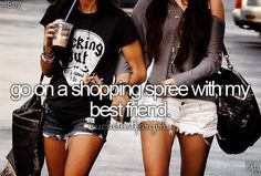 Go on a shopping spree with my best friend/ sister! Oh, how fun it would be :)