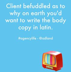 Client befuddled as to why on earth you'd want to write the body copy in latin. #agencylife