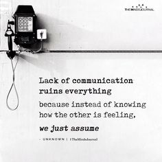 Lack of communication ruins everything because instead of knowing how the other is feeling, we just assume. Quotes Deep Feelings, Mood Quotes, Quotes On Ego, Wisdom Quotes, True Quotes, Happiness Quotes, Quotes Quotes, Motivational Words, Inspirational Quotes