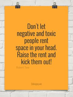 Dont let negative and toxic people rent space in your head. raise the rent and kick them out! by Robert Tew
