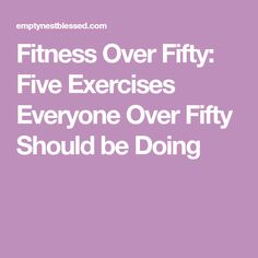 Fitness Over Fifty: Five Exercises Everyone Over Fifty Should be Doing