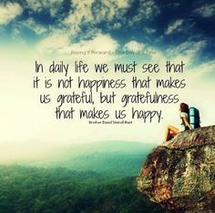 It is not happiness that makes us grateful, but gratefulness that makes us happy.
