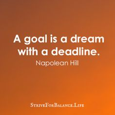 A goal is a dream with a deadline.  ~NapoleanHill