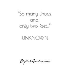 So many shoes... For more fashion quotes go to stylishquotes.com