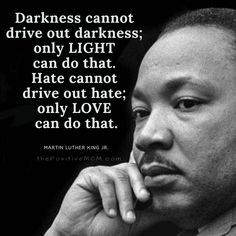 """Darkness cannot drive out darkness; only LIGHT can do that. Hate cannot drive out hate; only LOVE can do that."" ~ Martin Luther King, Jr."