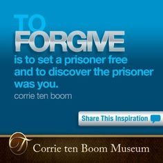 To forgive is to set a prisoner free and to discover the prisoner was you - Corrie ten Boom    To experience the Corrie ten Boom Museum online, visit http://tenboom.com/. To inspire others, LIKE and SHARE this Corrie ten Boom quote, and leave your PRAYERS and COMMENTS below.