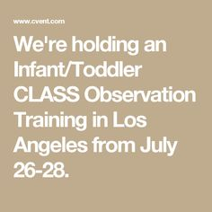 We're holding an Infant/Toddler CLASS Observation Training in Los Angeles from July 26-28.