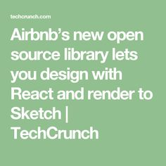 Airbnb's new open source library lets you design with React and render to Sketch  |  TechCrunch