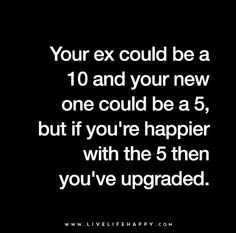 More people need to realize this: Your ex could be a 10 and your new one could be a 5, but if you're happier with the 5 then you upgraded.