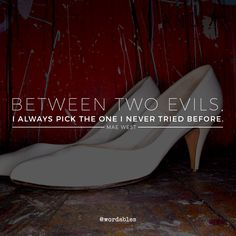 Mae West - Between 2 evils, I always pick the 1 I never tried before
