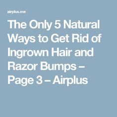 The Only 5 Natural Ways to Get Rid of Ingrown Hair and Razor Bumps – Page 3 – Airplus