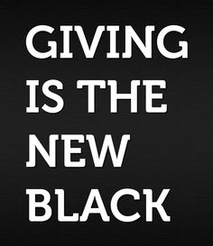 Giving is the new black! It's so true, be the person you want others to be, give more then you receive