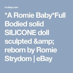 *A Romie Baby*Full Bodied solid SILICONE doll sculpted & reborn by Romie Strydom  | eBay