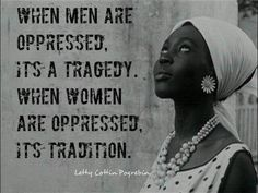"""""""When men are oppressed, it's a tragedy. When women are oppressed, it's tradition"""""""