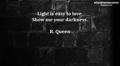 #stixakia #quotes Light is easy to love. Show me your darkness. R. Queen