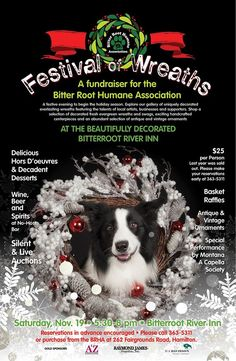 "Plan to join the Bitter Root Humane Association for an evening of holiday fun and festivities at the beautiful, Bitterroot River Inn. The Festival of Wreaths fundraising event will be held on Saturday, November 19th, 5:30 to 8:00pm. Party goers will experience the ""taste, sights and sounds"" of the Bitterroot with delicious appetizers and decadent desserts, a no-host bar, a live performance by The Montana A Cappella Society and some interesting prize games."