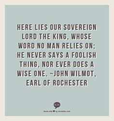 Here lies our sovereign lord the king, Whose word no man relies on; He never says a foolish thing, Nor ever does a wise one. ~John Wilmot, Earl of Rochester