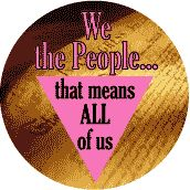 We the People - that means all of us - Pink Triangle--Gay Pride Rainbow Shop BUTTON