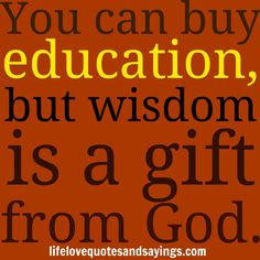 gifts from God | You can buy education, but wisdom is a gift from God. Unknown