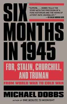 Six Months in 1945: FDR, Stalin, Churchill, and Truman--from World War to Cold War by Michael Dobbs