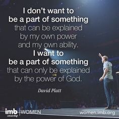 """Let each of our prayers be filled with these words - """"Lord, let me be a part of something that can only be explained by you!"""" -David Platt"""