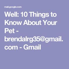 Well: 10 Things to Know About Your Pet - brendalrg35@gmail.com - Gmail