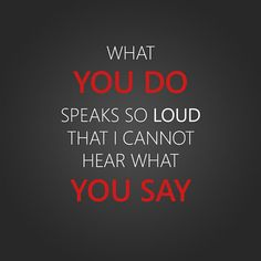 what you do speaks loud