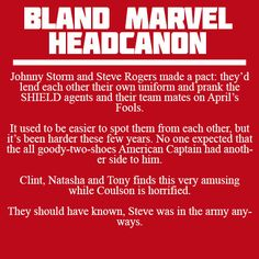 Johnny Storm and Steve Rogers made a pact: they'd lend each other their own uniform and prank the SHIELD agents and their team mates on April's Fools. It used to be easier to spot them from each other, but it's been harder these few years. No one expected that the all goody-two-shoes American Captain had another side to him. Clint, Natasha and Tony finds this very amusing while Coulson is horrified. They should have known, Steve was in the army anyways.