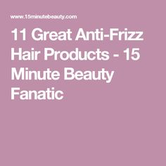 11 Great Anti-Frizz Hair Products - 15 Minute Beauty Fanatic