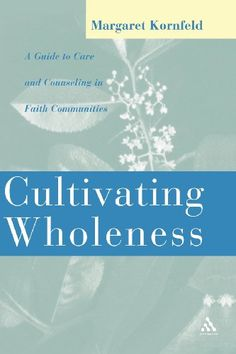 Cultivating Wholeness: A Guide to Care and Counseling in Faith Communities by Margaret Kornfeld. A practical, comprehensive, contemporary guide to community care and counseling. Margaret Zipse Kornfeld, a pastoral psychotherapist for almost thirty years, focuses on wholeness, the dynamics change, an inclusive understanding of spirituality, the caregiver/ counselor, and on community as not merely the context for healing but also the means by which healing happens.