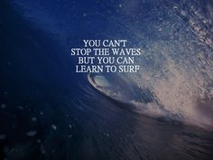 You can't stop the waves, but you can learn to surf. -Surf's up! Best Inspirational Quotes, Great Quotes, Quotes To Live By, Motivational Quotes, Daily Quotes, Surf Quotes, Quotable Quotes, Uplifting Quotes, Motivational Leadership