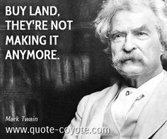 It's what my dad always says! Truly, land is the only thing really worth much in the long run, financially speaking of course.