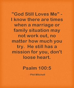 God Still Loves Me - I know there are times when a marriage or family situation may not work out, no matter how much you try. He still has a mission for you, don't loose heart. Psalm 100:5