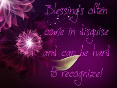 ~ Blessing's often come in disguise and can be hard to recognize! ~ <3