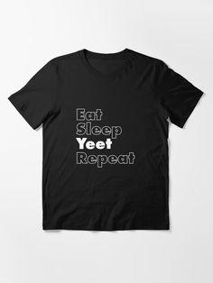 """Eat Sleep Yeet Repeat"" T-shirt by ind3finite   Redbubble Best Christmas Gifts, Eat Sleep, Tshirt Colors, Shirt Outfit, Cool T Shirts, Custom Shirts, Chiffon Tops, Classic T Shirts, Shirt Designs"