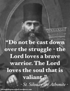 """""""Do not be cast down over the struggle – the Lord loves a brave warrior. The Lord loves the soul that is valiant. Silouan the Athonite Catholic Beliefs, Orthodox Christianity, Catholic Quotes, Catholic Prayers, Catholic Saints, Roman Catholic, Great Quotes, Inspirational Quotes, True Quotes"""