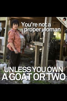Duck Dynasty. Miss Kay. You're not a proper woman unless you own a goat or two.